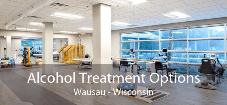 Alcohol Treatment Options Wausau - Wisconsin