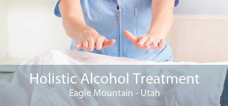 Holistic Alcohol Treatment Eagle Mountain - Utah