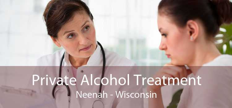 Private Alcohol Treatment Neenah - Wisconsin