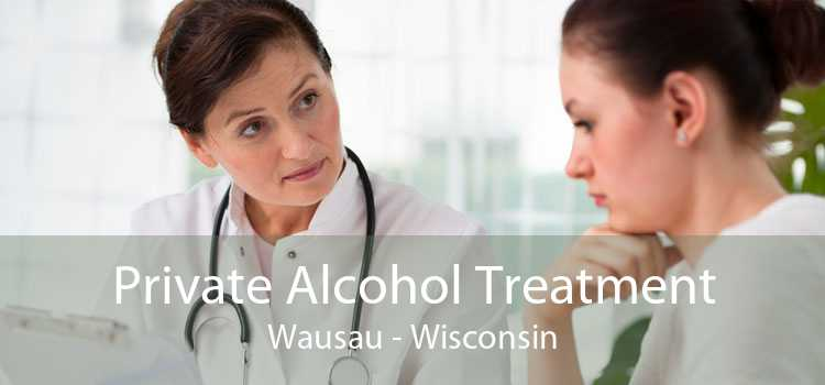 Private Alcohol Treatment Wausau - Wisconsin
